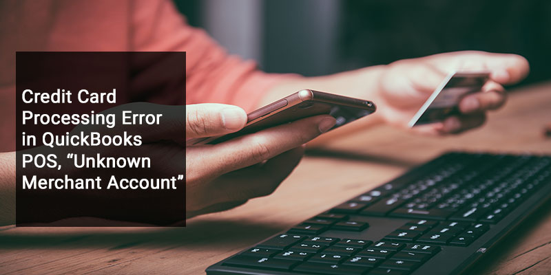 """Credit Card Processing Error in QuickBooks POS, """"Unknown Merchant Account"""""""